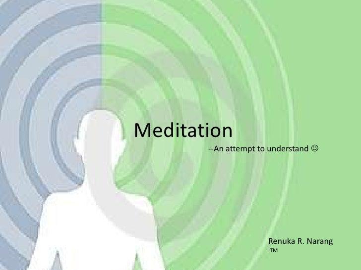 Meditation<br />--An attempt to understand <br />Renuka R. Narang<br />ITM<br />