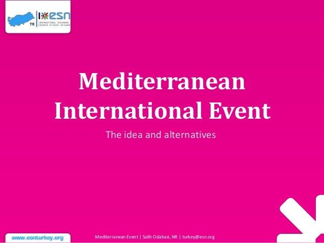 Mediterranean International Event The idea and alternatives  Mediterranean Event | Salih Odabasi, NR | turkey@esn.org