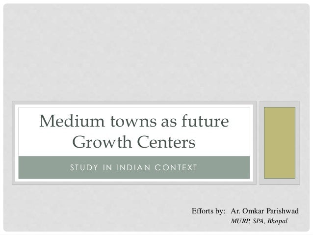 S T UD Y I N I N D I A N C O N T E X T Medium towns as future Growth Centers Efforts by: Ar. Omkar Parishwad MURP, SPA, Bh...