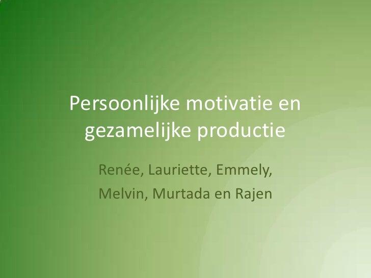 Persoonlijke motivatie en gezamelijke productie<br />Renée, Lauriette, Emmely,<br />Melvin, Murtada en Rajen<br />