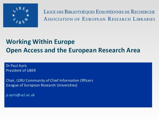 Working Within Europe Open Access and the European Research Area Dr Paul Ayris President of LIBER Chair, LERU Community of...