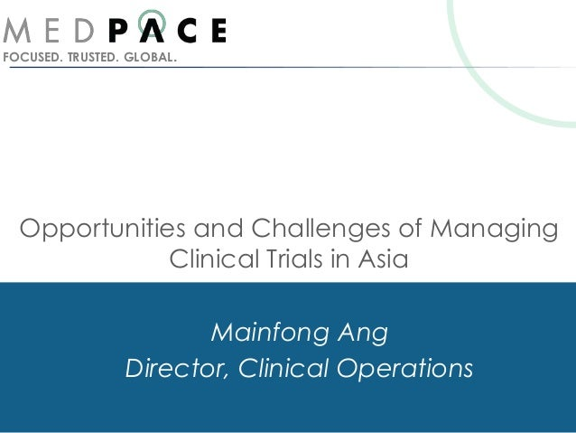 FOCUSED. TRUSTED. GLOBAL.Opportunities and Challenges of ManagingClinical Trials in AsiaMainfong AngDirector, Clinical Ope...