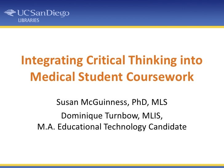 Integrating Critical Thinking into Medical Student Coursework<br />Susan McGuinness, PhD, MLS<br />Dominique Turnbow, MLIS...
