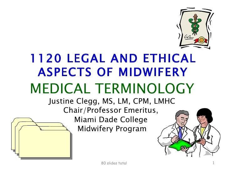 1120 LEGAL AND ETHICAL ASPECTS OF MIDWIFERY MEDICAL TERMINOLOGY Justine Clegg, MS, LM, CPM, LMHC Chair/Professor Emeritus,...