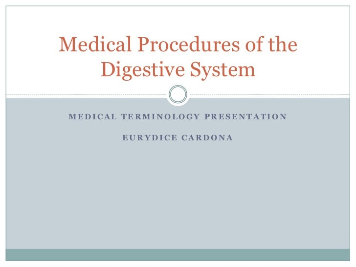 Medical Procedures of the   Digestive System MEDICAL TERMINOLOGY PRESENTATION        EURYDICE CARDONA