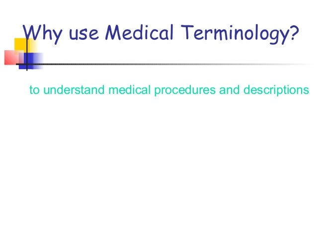 Why use Medical Terminology? to understand medical procedures and descriptions