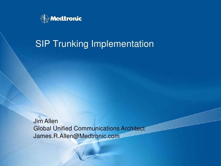 SIP Trunking Implementation     Jim Allen Global Unified Communications Architect James.R.Allen@Medtronic.com