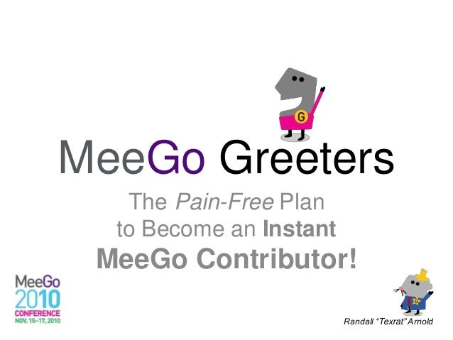 """MeeGo Greeters The Pain-Free Plan to Become an Instant MeeGo Contributor! Randall """"Texrat"""" Arnold"""
