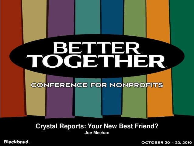 Crystal Reports: Your New Best Friend? Joe Meehan