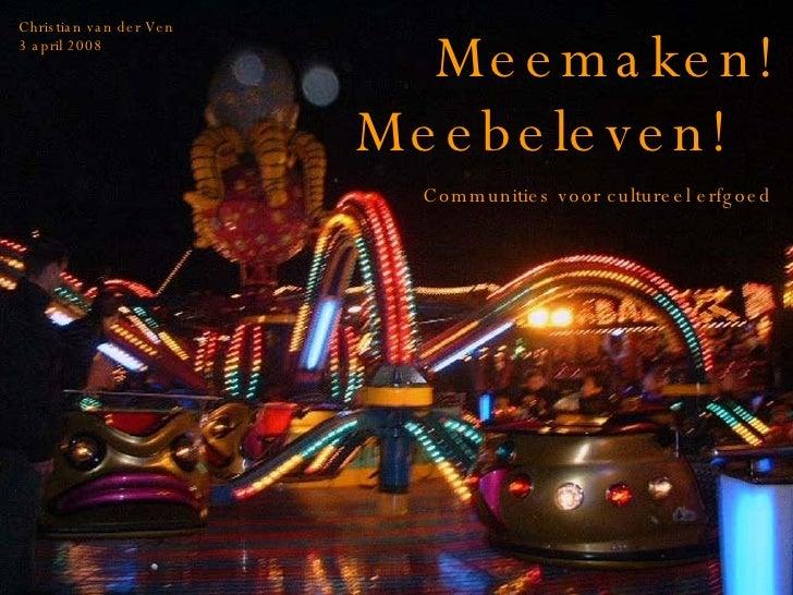 Meemaken! Meebeleven! Communities voor cultureel erfgoed Christian van der Ven 3 april 2008