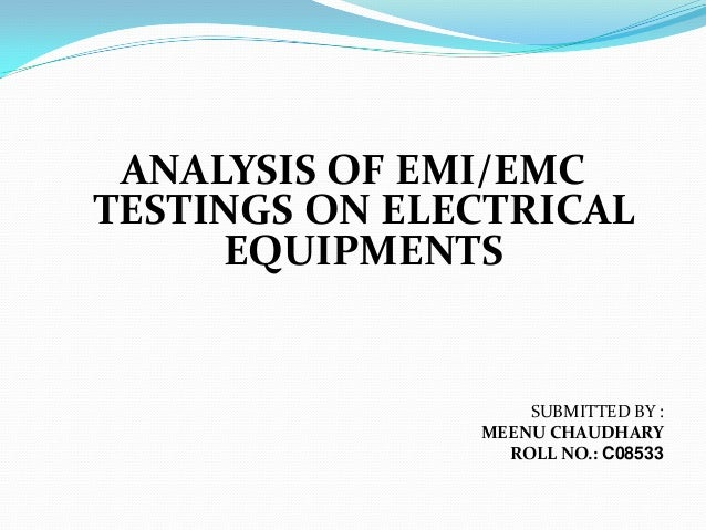 ANALYSIS OF EMI/EMCTESTINGS ON ELECTRICAL     EQUIPMENTS                   SUBMITTED BY :               MEENU CHAUDHARY   ...