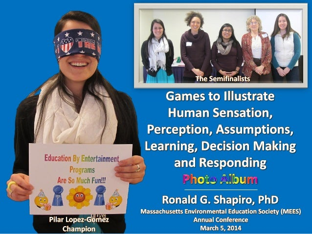 Education By Entertainment Games to Illustrate Human Sensation, Perception, Assumptions, Learning, Decision Making and Res...