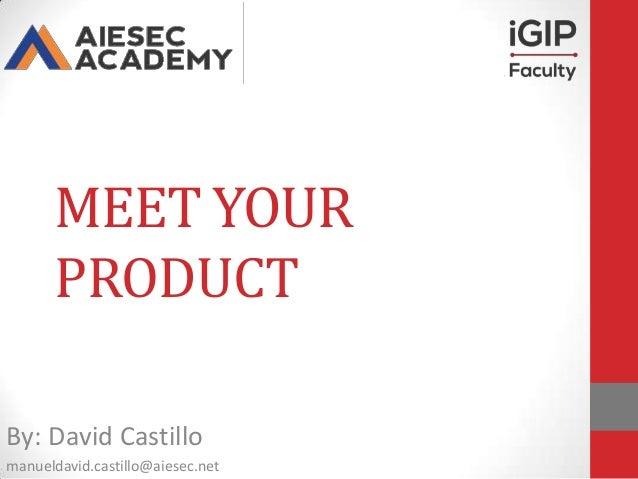 MEET YOUR PRODUCT By: David Castillo manueldavid.castillo@aiesec.net
