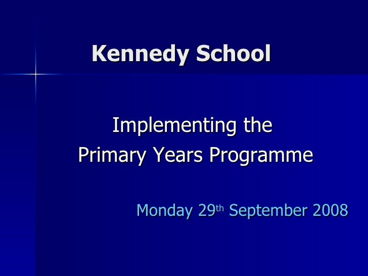 Kennedy School  Implementing the  Primary Years Programme Monday 29 th  September 2008