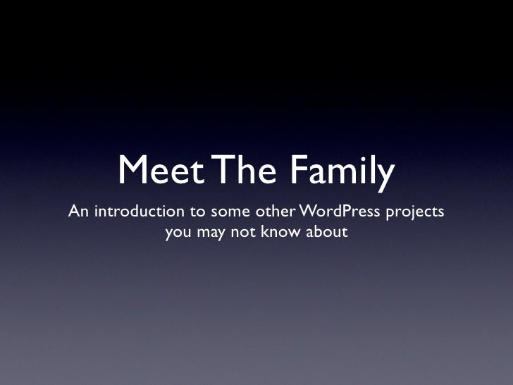 Meet The Family An introduction to some other WordPress projects              you may not know about