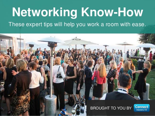 1 These expert tips will help you work a room with ease. Networking Know-How BROUGHT TO YOU BY
