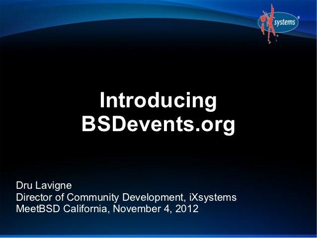 Introducing             BSDevents.orgDru LavigneDirector of Community Development, iXsystemsMeetBSD California, November 4...