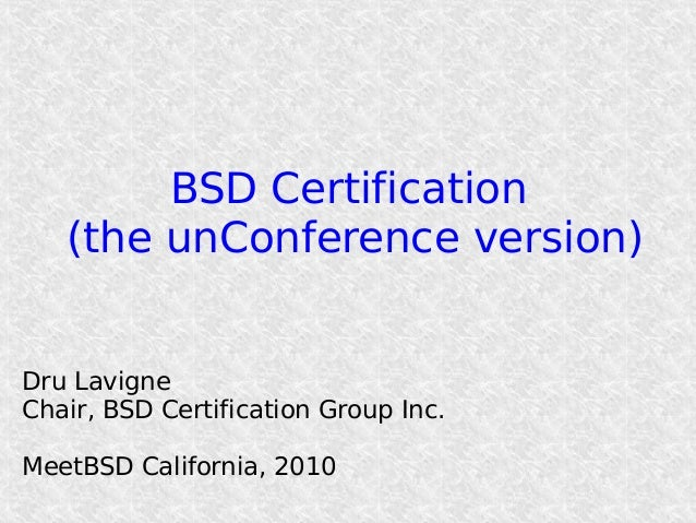 BSD Certification (the unConference version) Dru Lavigne Chair, BSD Certification Group Inc. MeetBSD California, 2010