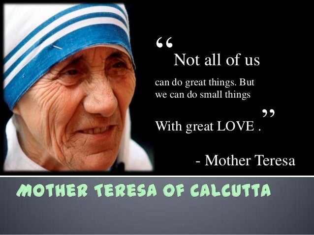 """Not all of us can do great things. But we can do small things  With great LOVE .  ""  - Mother Teresa"