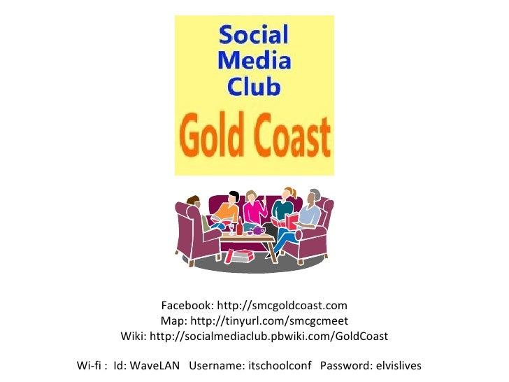 Facebook: http://smcgoldcoast.com Map: http://tinyurl.com/smcgcmeet Wiki: http://socialmediaclub.pbwiki.com/GoldCoast Wi-f...