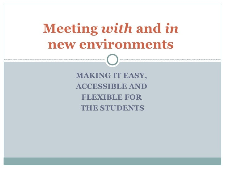 MAKING IT EASY,  ACCESSIBLE AND  FLEXIBLE FOR  THE STUDENTS Meeting  with  and  in   new environments