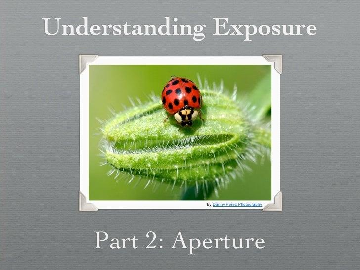 Understanding Exposure              by Danny Perez Photography    Part 2: Aperture