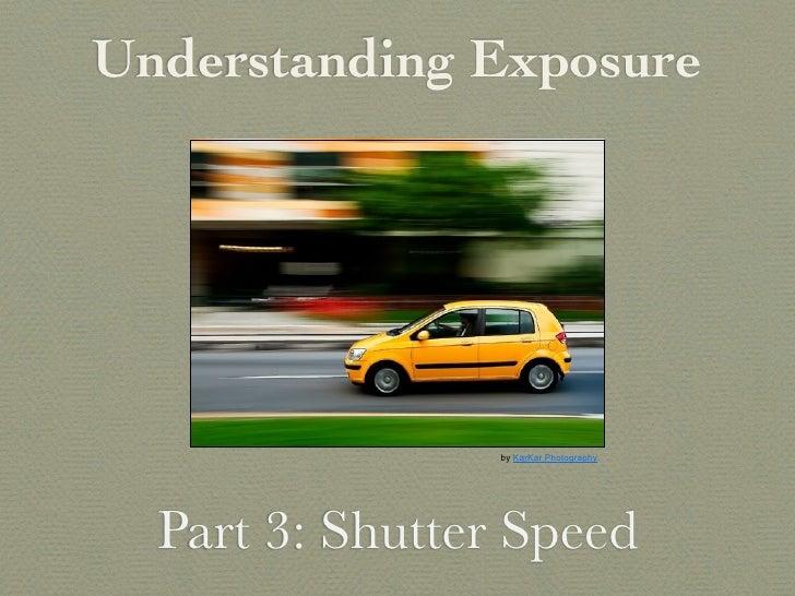 Understanding Exposure                 by KarKar Photography  Part 3: Shutter Speed