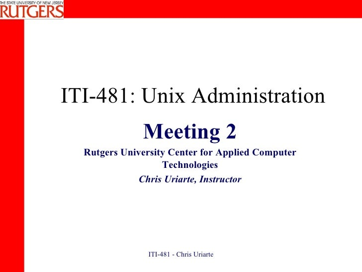 ITI-481: Unix Administration Meeting 2 Rutgers University Center for Applied Computer Technologies Chris Uriarte, Instructor
