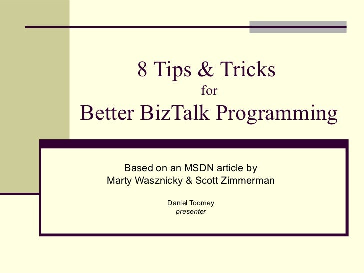 8 Tips & Tricks                      forBetter BizTalk Programming     Based on an MSDN article by  Marty Wasznicky & Scot...