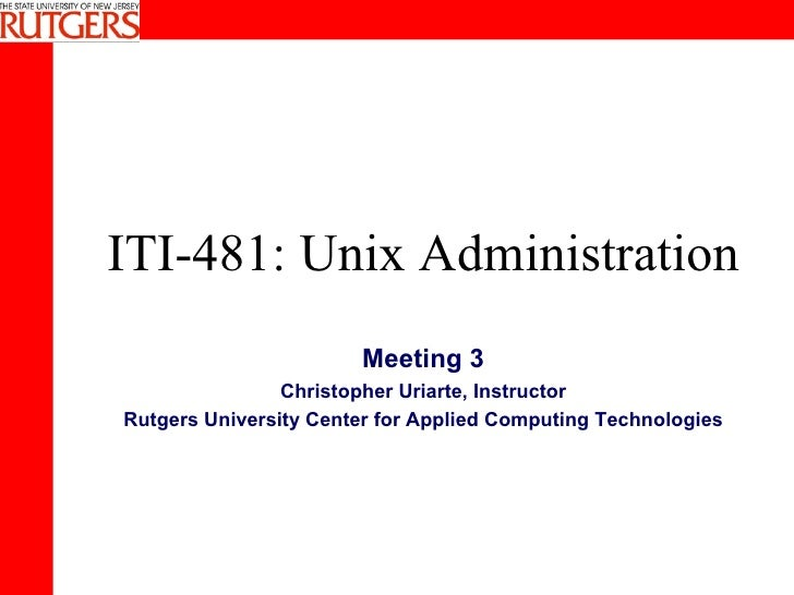ITI-481: Unix Administration Meeting 3 Christopher Uriarte, Instructor Rutgers University Center for Applied Computing Tec...