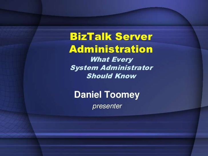 BizTalk ServerAdministration     What EverySystem Administrator    Should Know Daniel Toomey     presenter
