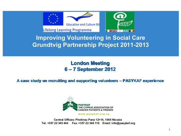 Improving Volunteering in Social Care Grundtvig Partnership Project 2011-2013 Central Offices: Photinou Pana 12+14, 1045 N...