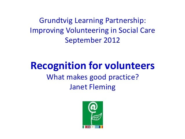 Grundtvig Learning Partnership: Improving Volunteering in Social Care September 2012 Recognition for volunteers What makes...