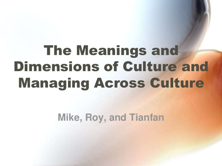 The Meanings and Dimensions of Culture and Managing Across Culture<br />Mike, Roy, and Tianfan<br />