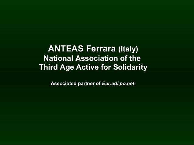 ANTEAS Ferrara (Italy) National Association of the Third Age Active for Solidarity Associated partner of Eur.adi.po.net