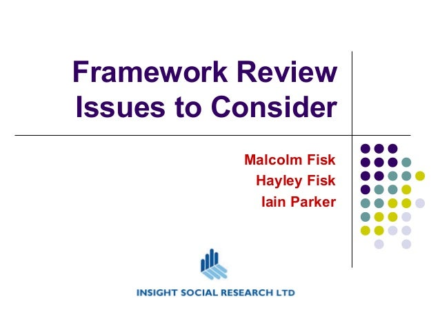 Framework Review Issues to Consider Malcolm Fisk Hayley Fisk Iain Parker