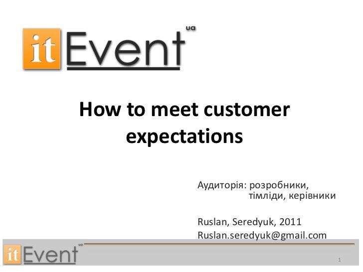 How to meet customer expectations<br />Аудиторія: розробники, тімліди, керівники<br />Ruslan, Seredyuk, 2011<br />Ruslan.s...