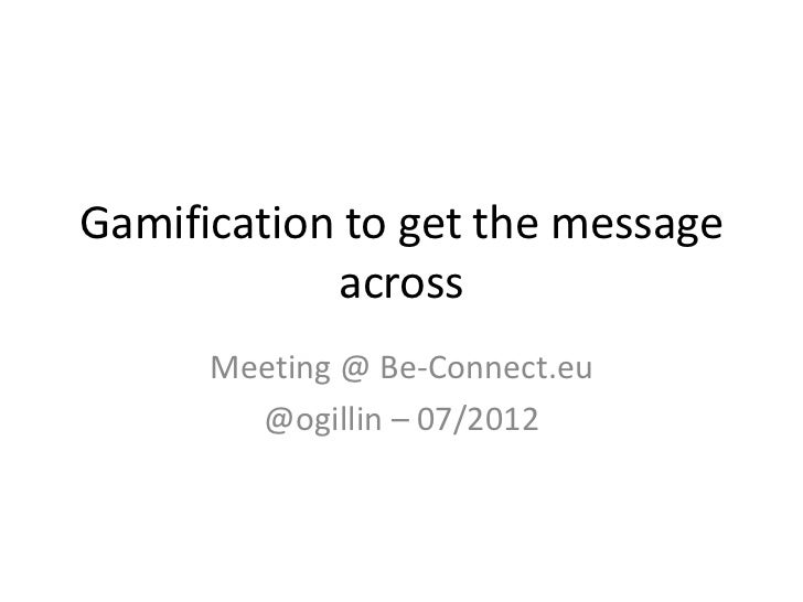 Gamification to get the message            across      Meeting @ Be-Connect.eu        @ogillin – 07/2012