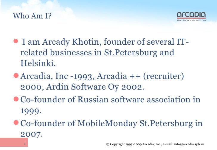 Who Am I? <ul><li>I am Arcady Khotin, founder of several IT-related businesses in St.Petersburg and Helsinki. </li></ul><u...