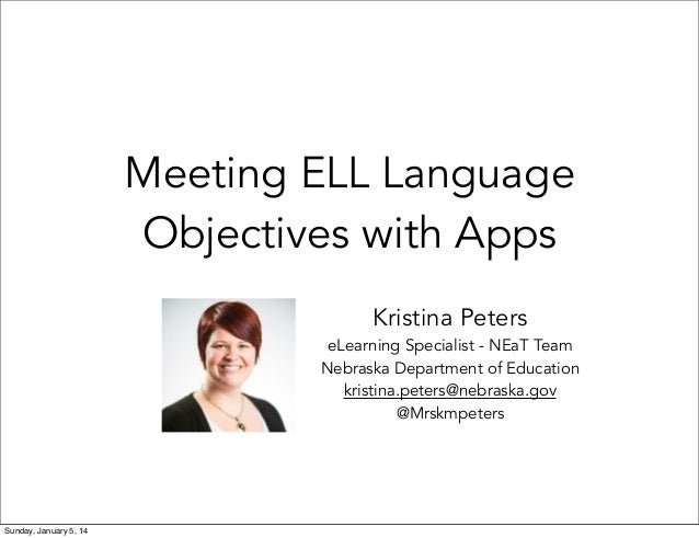 Meeting ELL Language Objectives with Apps Kristina Peters  eLearning Specialist - NEaT Team Nebraska Department of Educati...