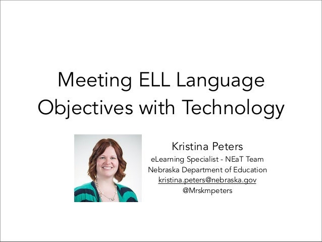 Meeting ELL Language Objectives with Technology Kristina Peters eLearning Specialist - NEaT Team Nebraska Department of Ed...