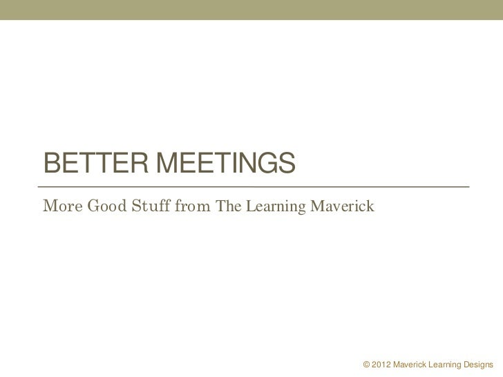 BETTER MEETINGSMore Good Stuff from The Learning Maverick                                        © 2012 Maverick Learning ...