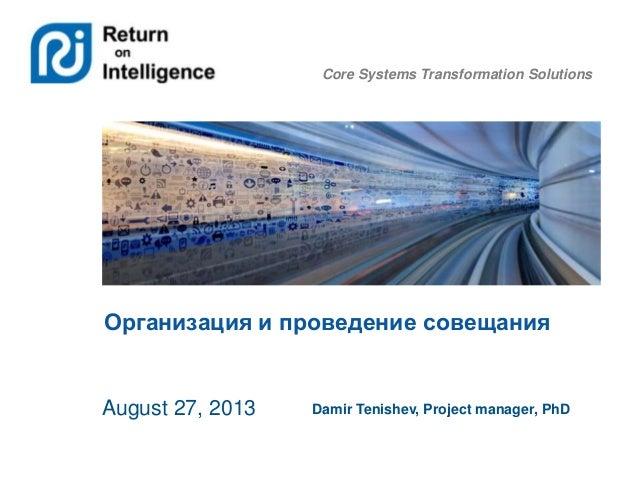 Core Systems Transformation Solutions Организация и проведение совещания August 27, 2013 Damir Tenishev, Project manager, ...