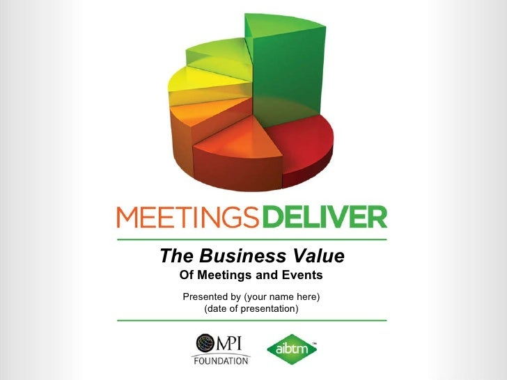 The Business Value Of Meetings and Events Presented by (your name here) (date of presentation)