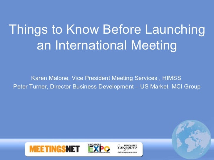 Things to Know Before Launching an International Meeting Karen Malone, Vice President Meeting Services , HIMSS  Peter Turn...