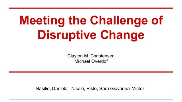 christensen meeting the challenge of disruptive Dealing with disruptive  christensen's critics argue that disruptive innovation is a  and restructuring their firms to meet the challenges of .