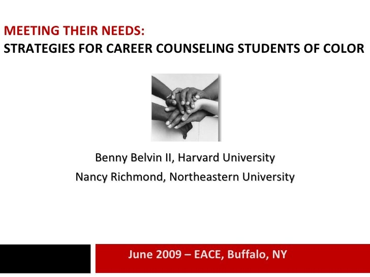 MEETING THEIR NEEDS: STRATEGIES FOR CAREER COUNSELING STUDENTS OF COLOR Benny Belvin II, Harvard University Nancy Richmond...