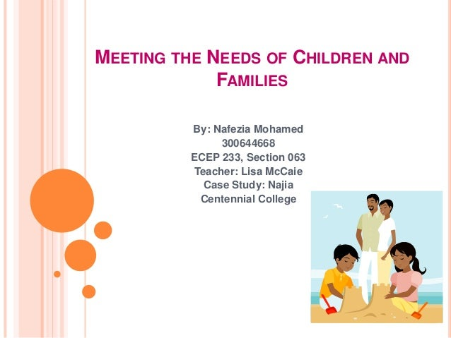 MEETING THE NEEDS OF CHILDREN AND             FAMILIES          By: Nafezia Mohamed               300644668          ECEP ...