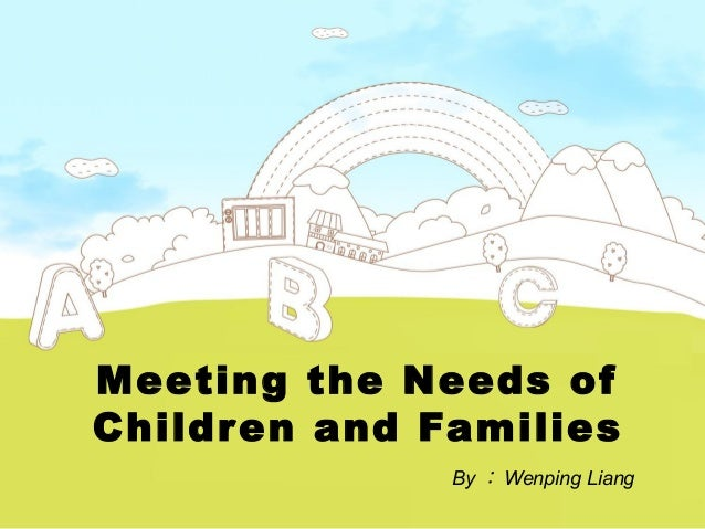 Meeting the Needs of Children and Families By : Wenping Liang