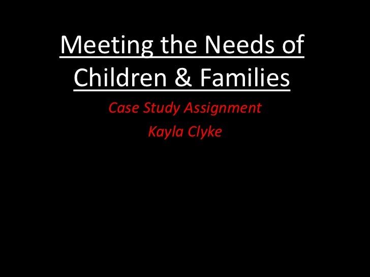 Meeting the Needs of Children & Families<br />Case Study Assignment<br />Kayla Clyke<br />